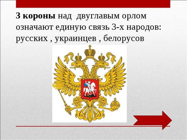 3 короны над двуглавым орлом означают единую связь 3-х народов: русских , укр...