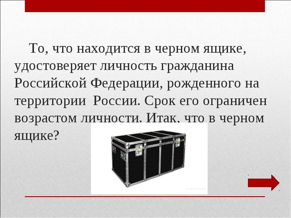 То, что находится в черном ящике, удостоверяет личность гражданина Российско...