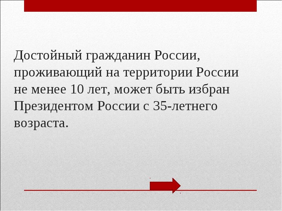 Достойный гражданин России, проживающий на территории России не менее 10 лет,...