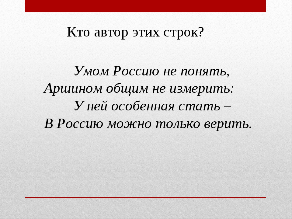 Умом Россию не понять, Аршином общим не измерить: У ней особенная стать – В...