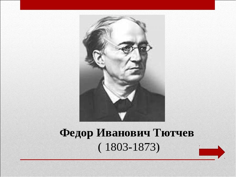 Федор Иванович Тютчев ( 1803-1873)