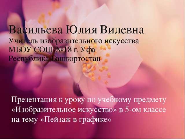 Васильева Юлия Вилевна Учитель изобразительного искусства МБОУ СОШ №18 г. Уфа...