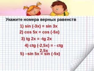 Укажите номера верных равенств 1) sin (-3x) = sin 3x 2) cos 5x = cos (-5x) 3