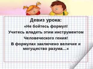 Девиз урока: «Не бойтесь формул! Учитесь владеть этим инструментом Человечес