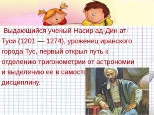 Выдающийся ученый Насир ад-Дин ат- Туси (1201 — 1274), уроженец иранского го