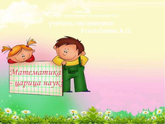 Г.Павлодар Основная общеобразовательная школа №32 учитель математики: Утельба...