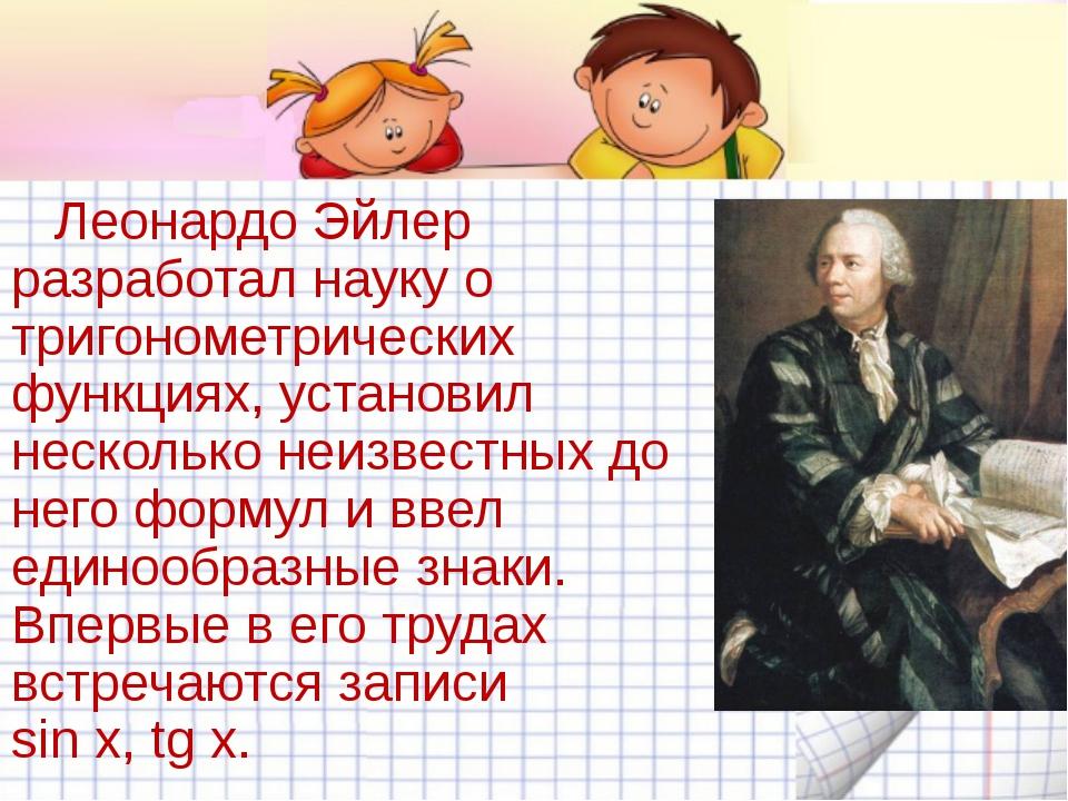 Леонардо Эйлер разработал науку о тригонометрических функциях, установил нес...