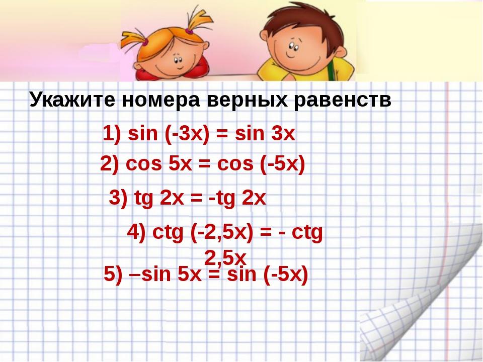 Укажите номера верных равенств 1) sin (-3x) = sin 3x 2) cos 5x = cos (-5x) 3...