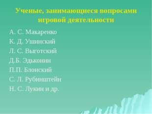 Ученые, занимающиеся вопросами игровой деятельности А. С. Макаренко К. Д. Уши