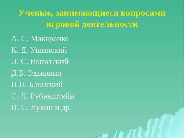 Ученые, занимающиеся вопросами игровой деятельности А. С. Макаренко К. Д. Уши...