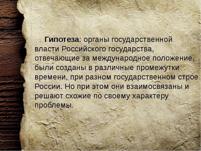 Гипотеза: органы государственной власти Российского государства, отвечающие...