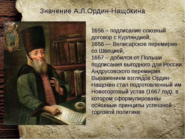Значение А.Л.Ордин-Нащокина 1656 – подписание союзный договор с Курляндией; 1...