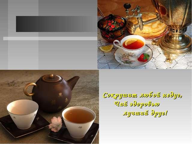 Сокрушит любой недуг,  Чай здоровью лучший друг!