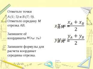 Отметьте точки A (1; 5) и B (7; 9). Отметьте середину M отрезка AB. Запишите