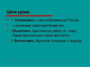 Цели урока: 1. Познакомить: с многообразием рек России; с основными характери
