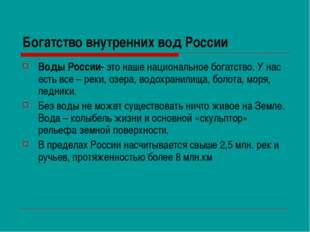 Богатство внутренних вод России Воды России- это наше национальное богатство.