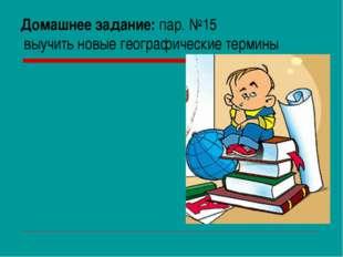 Домашнее задание: пар. №15 выучить новые географические термины