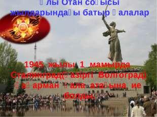 Ұлы Отан соғысы жылдарындағы батыр қалалар 1945 жылы 1 мамырда Сталинград(қа