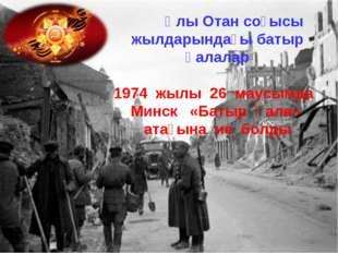 Ұлы Отан соғысы жылдарындағы батыр қалалар 1974 жылы 26 маусымда Минск «Баты