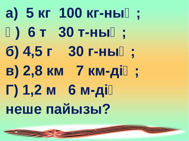 а) 5 кг 100 кг-ның; ә) 6 т 30 т-ның; б) 4,5 г 30 г-ның; в) 2,8 км 7 км-дің; Г...