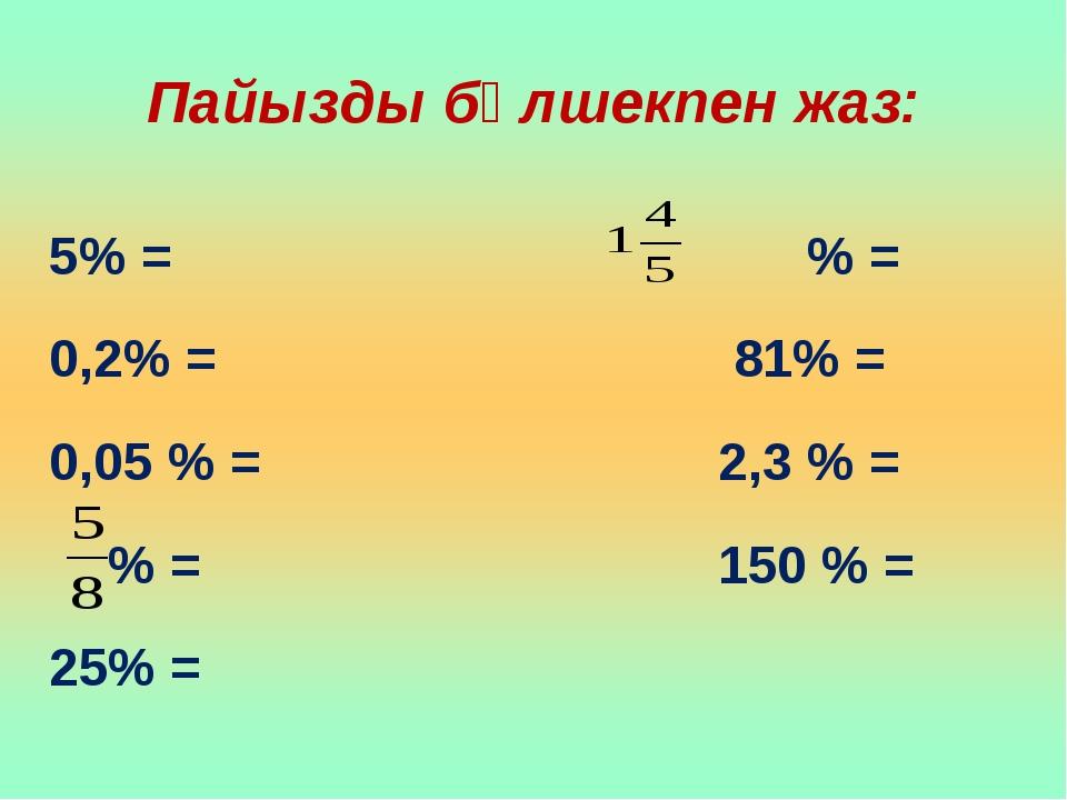 Пайызды бөлшекпен жаз: 5% = % = 0,2% = 81% = 0,05 % = 2,3 % = % = 150 % = 25% =