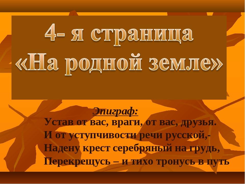 Эпиграф: Устав от вас, враги, от вас, друзья. И от уступчивости речи русской...