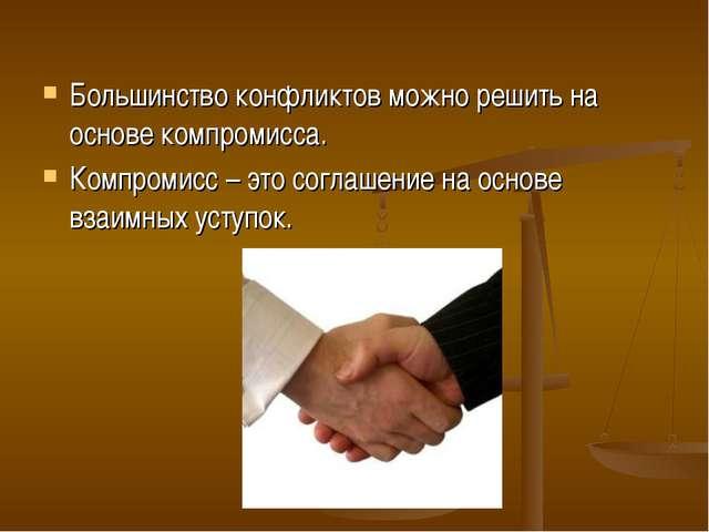 Большинство конфликтов можно решить на основе компромисса. Компромисс – это с...
