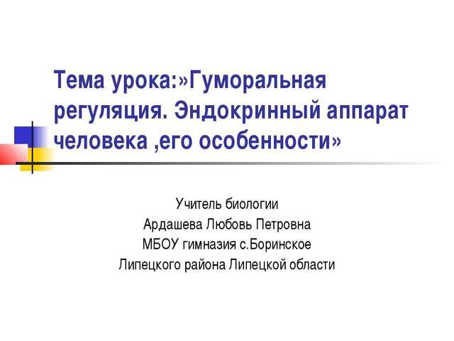 Тема урока:»Гуморальная регуляция. Эндокринный аппарат человека ,его особенно...