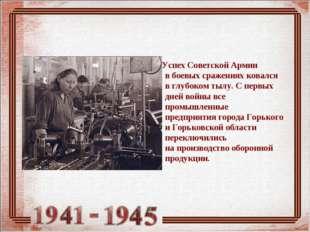 Успех Советской Армии вбоевых сражениях ковался вглубоком тылу. Спервых д