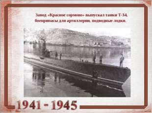 Завод «Красное сормово» выпускал танки Т-34, боеприпасы для артиллерии, подв