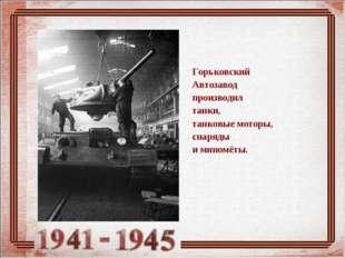Горьковский Автозавод производил танки, танковые моторы, снаряды иминомёты.