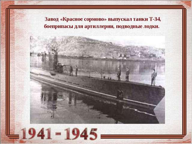 Завод «Красное сормово» выпускал танки Т-34, боеприпасы для артиллерии, подв...