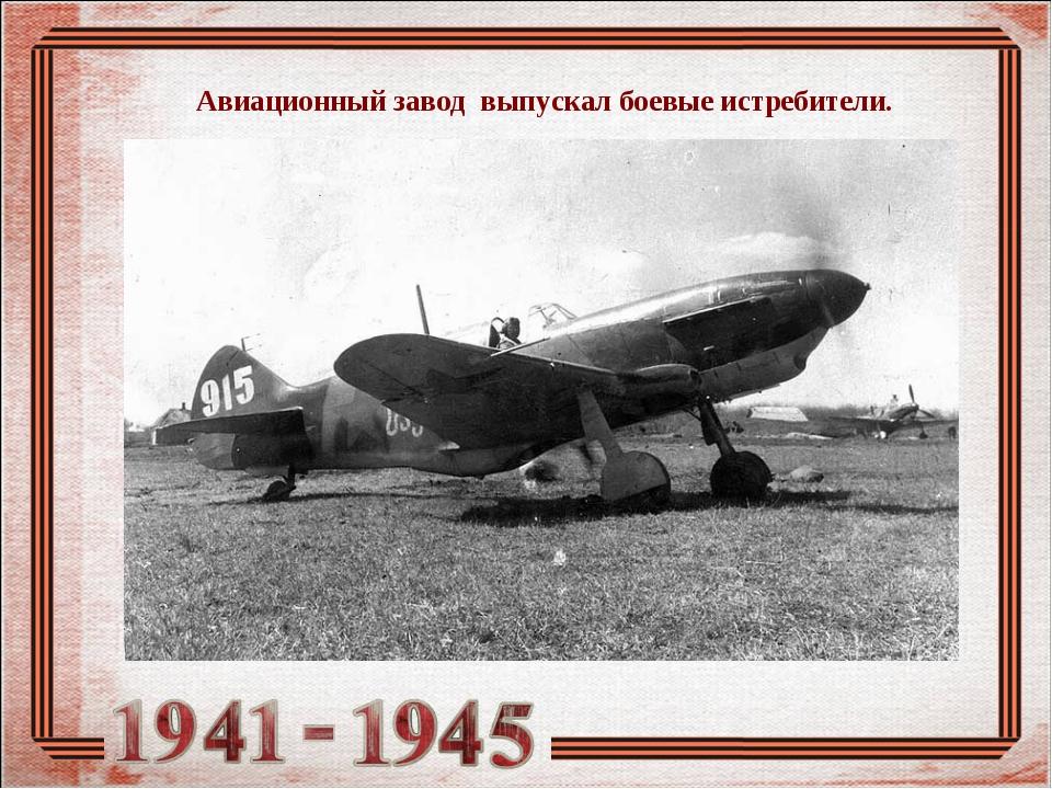 Авиационный завод выпускал боевые истребители.