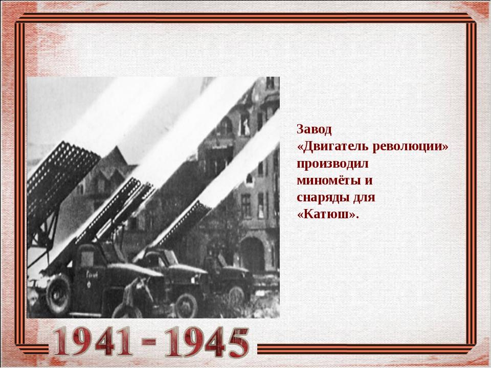 Завод «Двигатель революции» производил миномёты и снаряды для «Катюш».