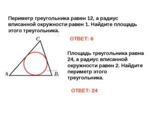Периметр треугольника равен 12, а радиус вписанной окружности равен 1. Найдит