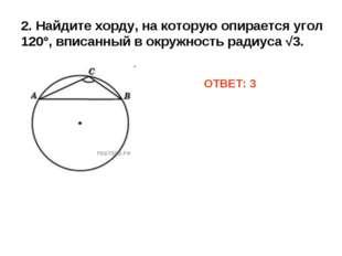 2. Найдите хорду, на которую опирается угол 120°, вписанный в окружность ради