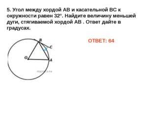 5. Угол между хордой АВ и касательной ВС к окружности равен 32°. Найдите вели