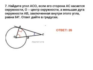 ОТВЕТ: 26 7. Найдите угол АСО, если его сторона АС касается окружности, О – ц