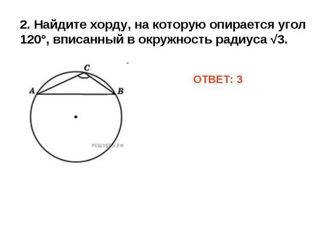 2. Найдите хорду, на которую опирается угол 120°, вписанный в окружность ради...
