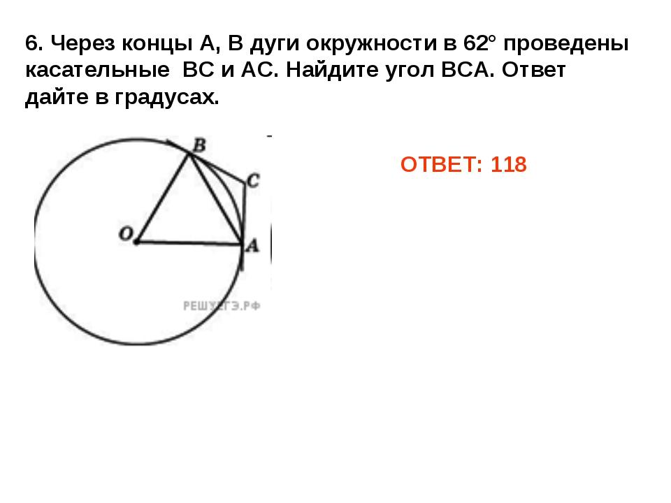 ОТВЕТ: 118 6. Через концы А, В дуги окружности в 62° проведены касательные ВС...