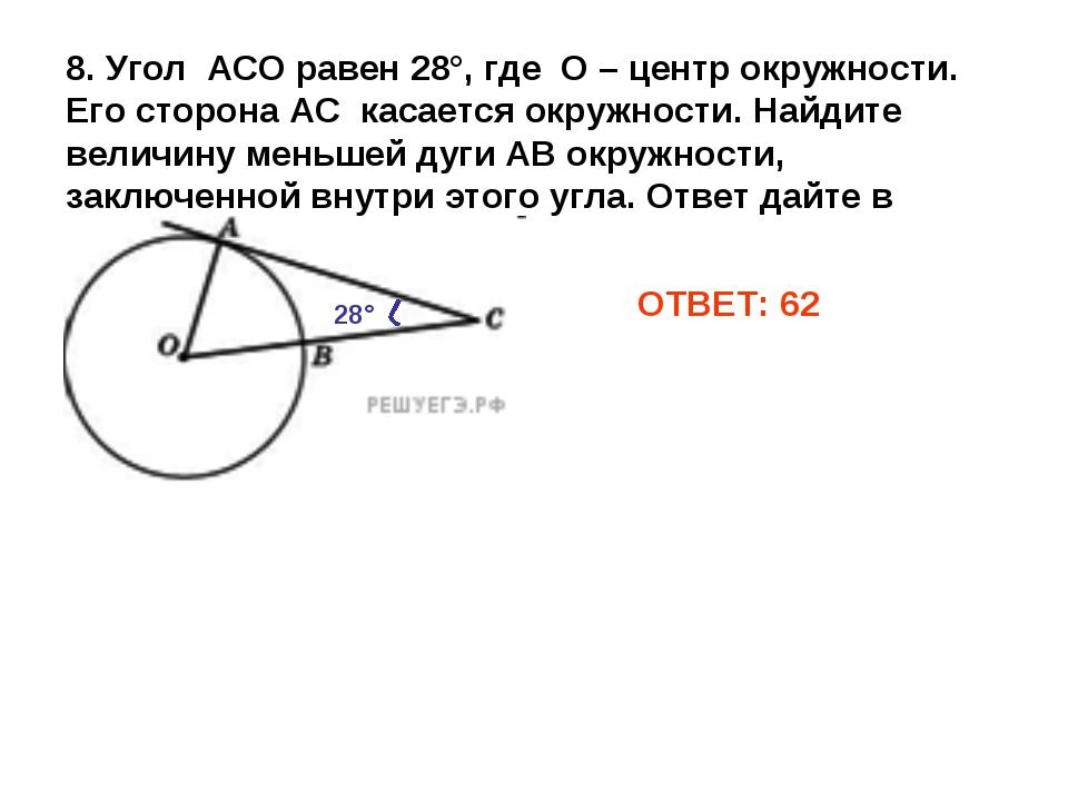 ОТВЕТ: 62 8. Угол АСО равен 28°, где О – центр окружности. Его сторона АС кас...