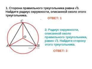 1. Сторона правильного треугольника равна √3. Найдите радиус окружности, опис