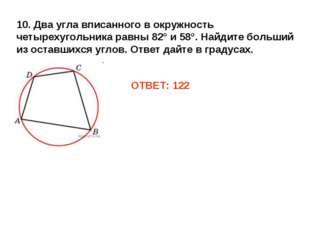 10. Два угла вписанного в окружность четырехугольника равны 82° и 58°. Найдит