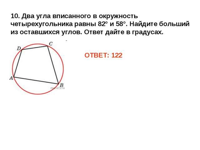 10. Два угла вписанного в окружность четырехугольника равны 82° и 58°. Найдит...