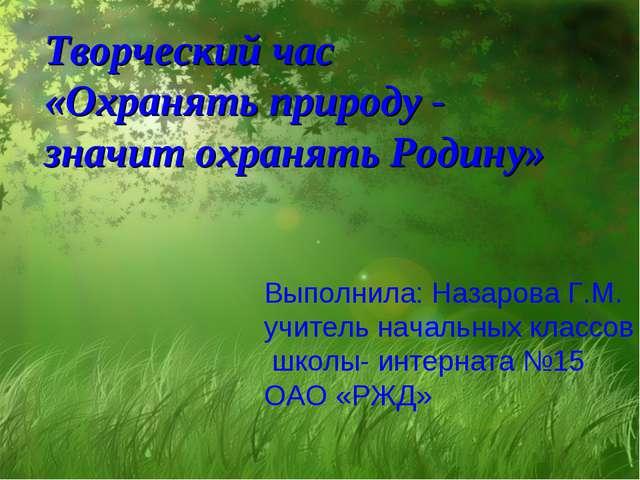 Творческий час «Охранять природу - значит охранять Родину» Выполнила: Назаров...