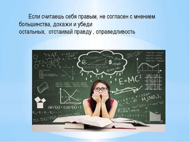 Если считаешь себя правым, не согласен с мнением большинства, докажи и убеди...