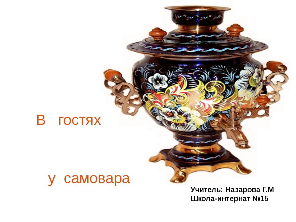 Учитель: Назарова Г.М Школа-интернат №15 В гостях у самовара