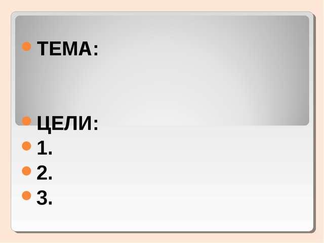 ТЕМА: ЦЕЛИ: 1. 2. 3.