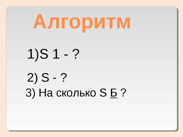 Алгоритм S 1 - ? 2) S - ? 3) На сколько S Б ?