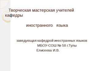 Творческая мастерская учителей кафедры иностранного языка заведующая кафедро